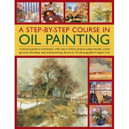 A Step-By-Step Course in Oil Painting : A Practical Guide to Techniques, with Easy-To-Follow Projects Using Impasto, Toned Grounds, Blending and Under Painting, Shown in 185 Photographs Painting Projects Illustrated Step