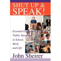 Shut Up and Speak! : Essential Guidelines for Public Speaking in School, Work, and Life