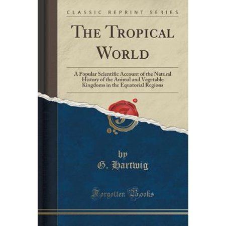 The Tropical World  A Popular Scientific Account Of The Natural History Of The Animal And Vegetable Kingdoms In The Equatorial Regions  Cl