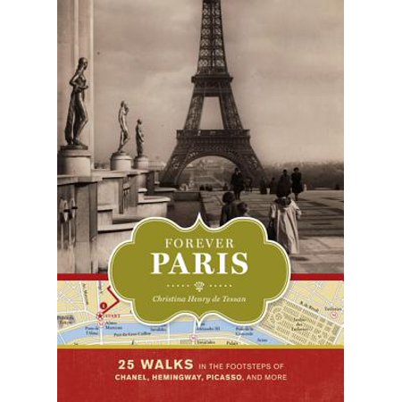 Forever Paris : 25 Walks in the Footsteps of Chanel, Hemingway, Picasso, and (Best Walks In Paris)