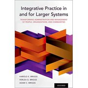 Integrative Practice in and for Larger Systems: Transforming Administration and Management of People, Organizations, and Communities