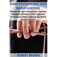 Dark Psychology and Manipulation: Master the Art of Persuasion, Develop Emotional Influence, NLP, Hypnosis Techniques, Body Language and Mind Control Secrets - eBook