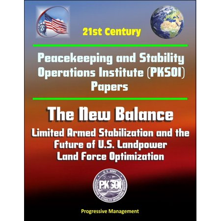 Force Balance - 21st Century Peacekeeping and Stability Operations Institute (PKSOI) Papers - The New Balance: Limited Armed Stabilization and the Future of U.S. Landpower, Land Force Optimization - eBook
