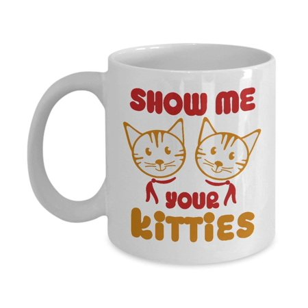 Show Me Your Kitties Coffee & Tea Gift Mug, Gag Gifts for a Cat Lover Lady ()