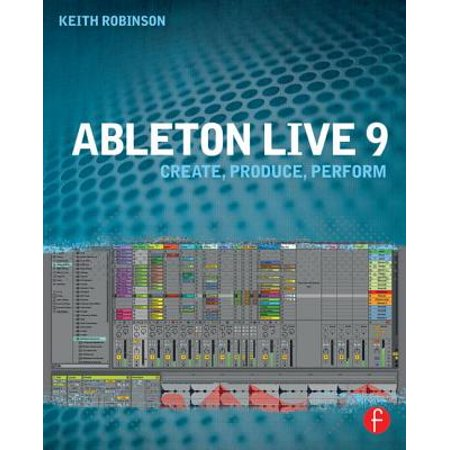 Ableton Live 9 : Create, Produce, Perform (Best Ableton Live 9 Tutorials)