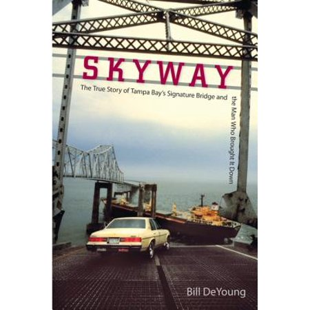 Skyway : The True Story of Tampa Bay's Signature Bridge and the Man Who Brought It Down