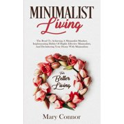 Minimalist Living: The Road To Achieving A Minimalist Mindset, Implementing Habits Of Highly Effective Minimalists, And Decluttering Your Home With Minimalism For Better Living - eBook