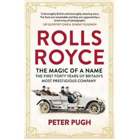 Rolls-Royce the Magic of a Name: The First Forty Years of Britain's Most Prestigious Company