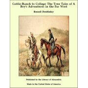 Cattle-Ranch to College: The True Tales of A Boy's Adventures in the Far West - eBook