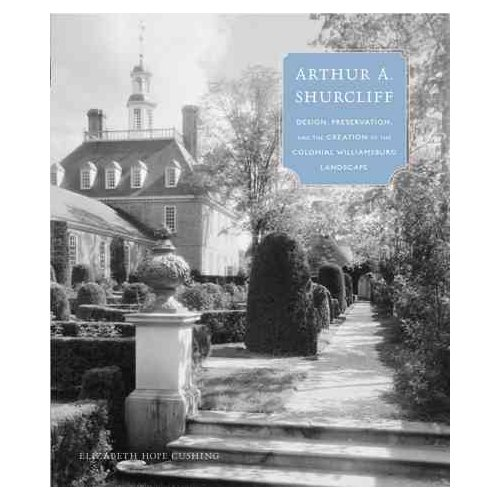 Arthur A. Shurcliff: Design, Preservation, and the Creation of the Colonial Williamsburg Landscape