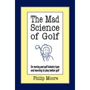 The Mad Science of Golf : On Moving Past Golf Industry Hype and Learning to Play Better Golf
