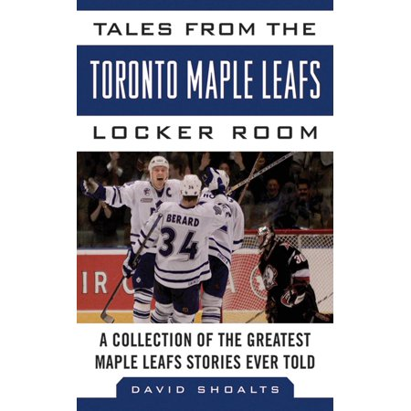 Tales from the Toronto Maple Leafs Locker Room : A Collection of the Greatest Maple Leafs Stories Ever Told Toronto Maple Leaf Tickets