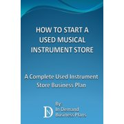 How To Start A Used Musical Instrument Store: A Complete Used Instrument Store Business Plan - eBook