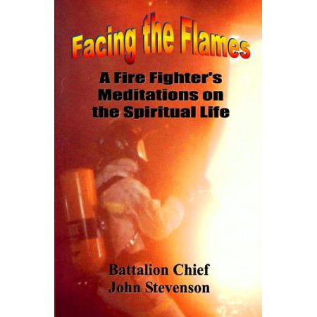 Facing the Flames : A Fire Fighter's Meditations on the Spiritual