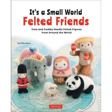 It's a Small World Felted Friends : Cute and Cuddly Needle Felted Figures from Around the