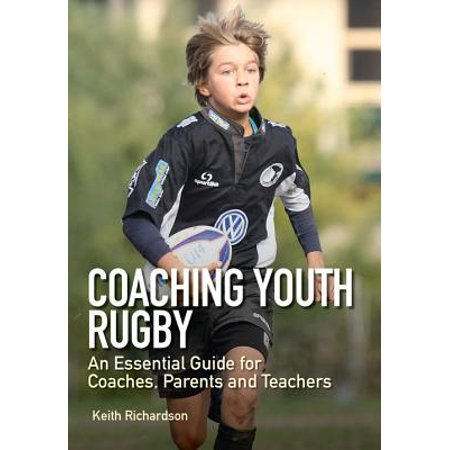 Coaching Youth Rugby : An Essential Guide for Coaches, Parents and