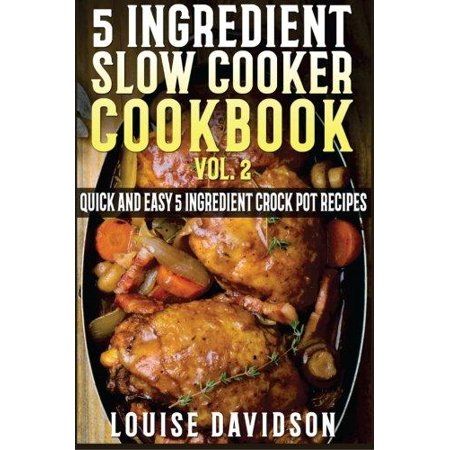 5 Ingredient Slow Cooker Cookbook   Volume 2  More Quick And Easy 5 Ingredient Crock Pot Recipes