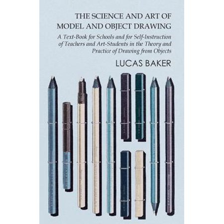 The Science and Art of Model and Object Drawing - A Text-Book for Schools and for Self-Instruction of Teachers and Art-Students in the Theory and Practice of Drawing from Objects - (Engineering Drawing Best Practices)