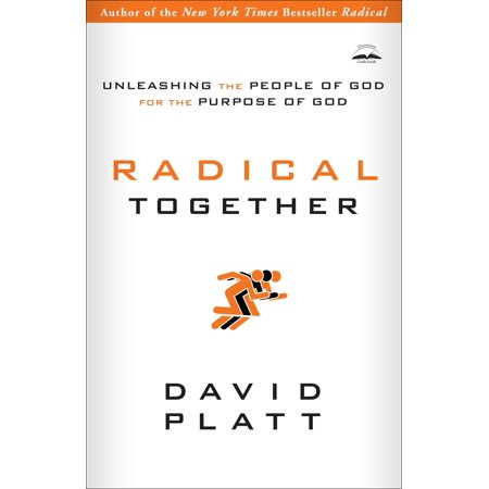 Radical Together : Unleashing the People of God for the Purpose of - Gods Radical Plan