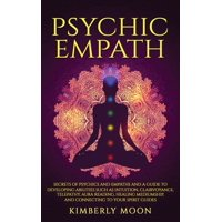 Psychic Empath: Secrets of Psychics and Empaths and a Guide to Developing Abilities Such as Intuition, Clairvoyance, Telepathy, Aura Reading, Healing Mediumship, and Connecting to Your Spirit Guides (