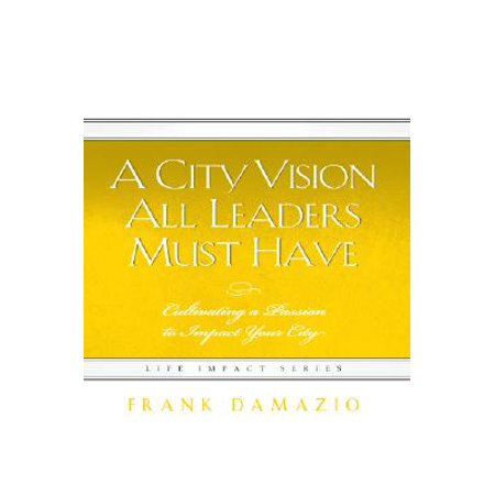 A City Vision All Leaders Must Have : Cultivating a Passion to Impact Your