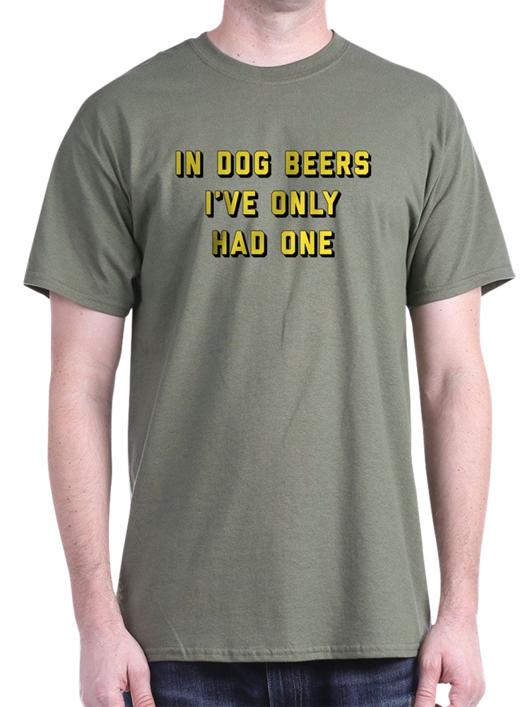 in Dog Beers Ive Only Had One Short Sleeve t-Shirt