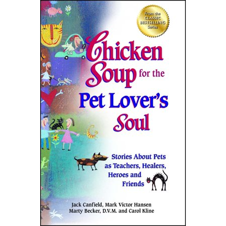 - Chicken Soup for the Pet Lover's Soul : Stories About Pets as Teachers, Healers, Heroes and Friends