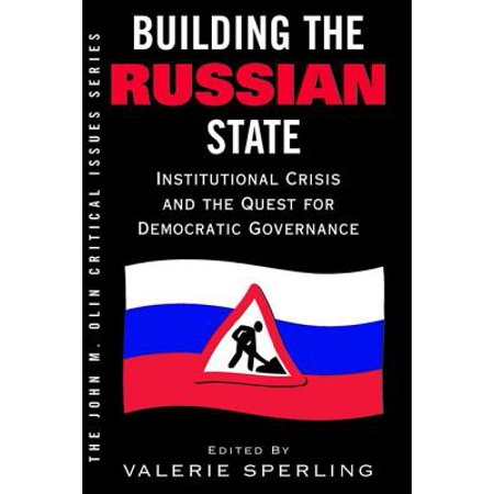 Building the Russian State : Institutional Crisis and the Quest for Democratic (Bureaucracy In A Democratic State A Governance Perspective)