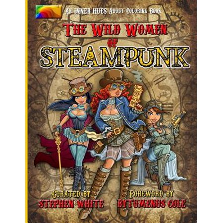 The Wild Women Of Steampunk Adult Coloring Book  Fun  Fantasy  And Stress Reduction For Fans Of Victorian Adventure  Cosplay  Science Fiction  And Cos