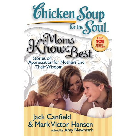 Chicken Soup for the Soul: Moms Know Best : Stories of Appreciation for Mothers and Their (Mother Knows Best True Story)