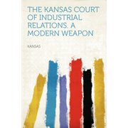The Kansas Court of Industrial Relations. a Modern Weapon