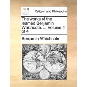 The Works of the Learned Benjamin Whichcote, ... Volume 4 of 4