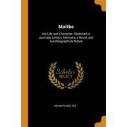 Moltke: His Life and Character: Sketched in Journals, Letters, Memoirs, a Novel, and Autobiographical Notes (Paperback)