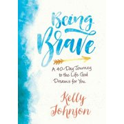 Being Brave : A 40-Day Journey to the Life God Dreams for You
