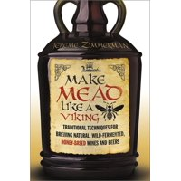 Make Mead Like a Viking: Traditional Techniques for Brewing Natural, Wild-Fermented, Honey-Based Wines and Beers (Paperback)