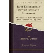 Root Development in the Grassland Formation : A Correlation of the Root Systems of Native Vegetation and Crop Plants (Classic Reprint)