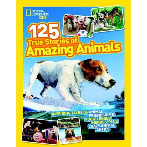 125 True Stories of Amazing Animals: Inspiring Tales of Animal Friendship & Four-Legged Heroes, Plus Crazy Animal Antics