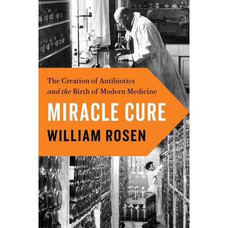 Miracle Cure : The Creation of Antibiotics and the Birth of Modern Medicine