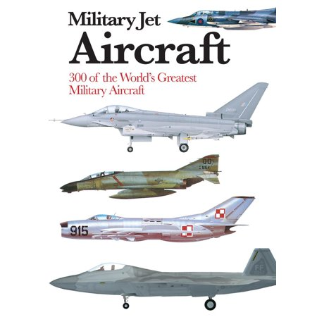 Military Jet Aircraft : 300 of the World's Greatest Military Aircraft (Military Aircraft Of The World)