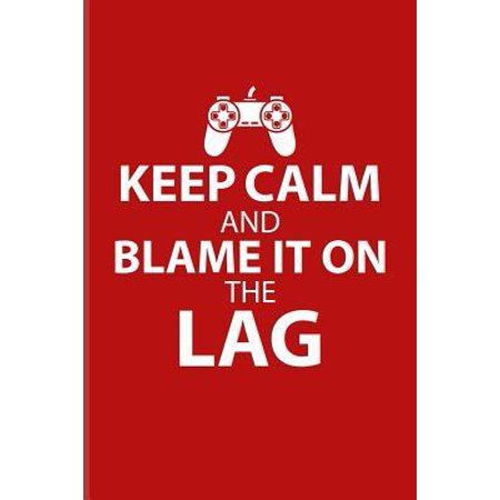 Keep Calm And Blame It On The Lag: Funny Gaming Quotes Journal For Esport, Online, Video, Convention, Multiplayer, Racing, Zombie, Respawning & Rolepl