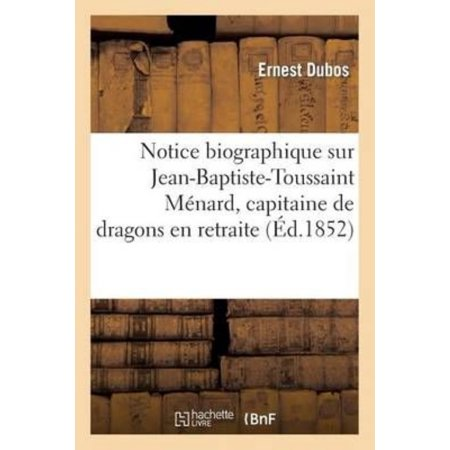 Notice Biographique Sur Jean Baptiste Toussaint Menard  Capitaine De Dragons En Retraite