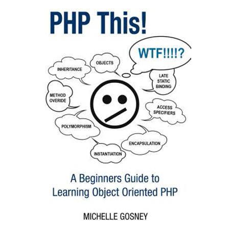 PHP This! A Beginners Guide to Learning Object Oriented PHP -