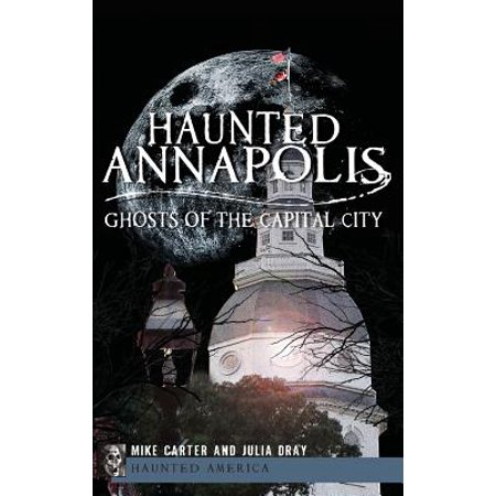 Haunted Annapolis : Ghosts of the Capital City