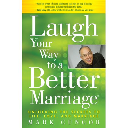 Laugh Your Way to a Better Marriage : Unlocking the Secrets to Life, Love, and (Laughing Your Way To Passing The Pediatric Boards)