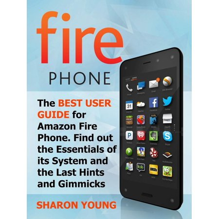 Fire Phone: The Best User Guide for Amazon Fire Phone. Find out the Essentials of its System and the Last Hints and Tricks -