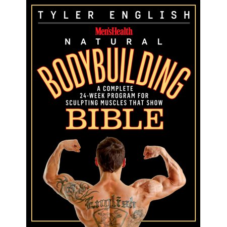Men's Health Natural Bodybuilding Bible : A Complete 24-Week Program For Sculpting Muscles That Show