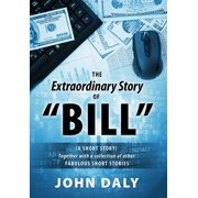 The Extraordinary Story of Bill : (A Short Story) Together with a Collection of Other Fabulous Short Stories