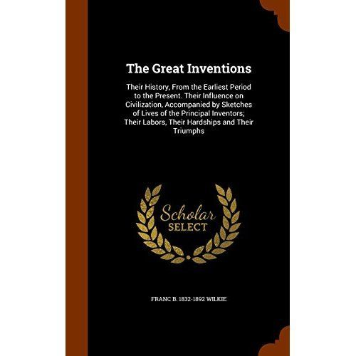 The Great Inventions: Their History, from the Earliest Period to the Present. Their Influence on Civilization, Accompanied by Sketches of Li
