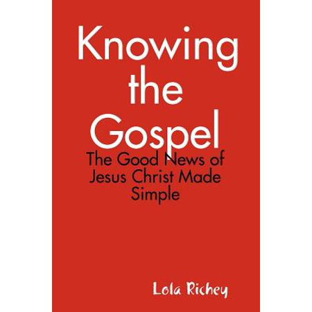 Knowing the Gospel : The Good News of Jesus Christ Made