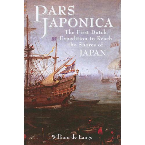 Pars Japonica: The First Dutch Expedition to Reach the Shores of Japan or How a Seafaring Raid on the Coast of South America Met With Disaster and How, Against All O